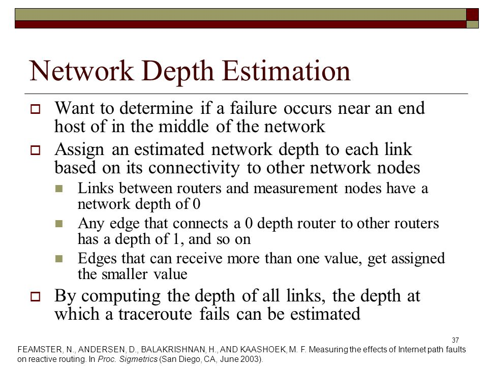 37 Network Depth Estimation  Want to determine if a failure occurs near an end host of in the middle of the network  Assign an estimated network depth to each link based on its connectivity to other network nodes Links between routers and measurement nodes have a network depth of 0 Any edge that connects a 0 depth router to other routers has a depth of 1, and so on Edges that can receive more than one value, get assigned the smaller value  By computing the depth of all links, the depth at which a traceroute fails can be estimated FEAMSTER, N., ANDERSEN, D., BALAKRISHNAN, H., AND KAASHOEK, M.