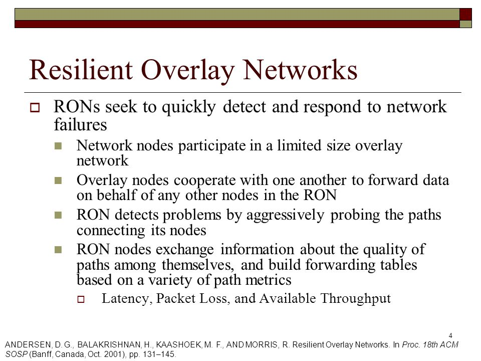 4 Resilient Overlay Networks  RONs seek to quickly detect and respond to network failures Network nodes participate in a limited size overlay network Overlay nodes cooperate with one another to forward data on behalf of any other nodes in the RON RON detects problems by aggressively probing the paths connecting its nodes RON nodes exchange information about the quality of paths among themselves, and build forwarding tables based on a variety of path metrics  Latency, Packet Loss, and Available Throughput ANDERSEN, D.
