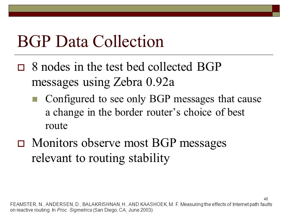 40 BGP Data Collection  8 nodes in the test bed collected BGP messages using Zebra 0.92a Configured to see only BGP messages that cause a change in the border router's choice of best route  Monitors observe most BGP messages relevant to routing stability FEAMSTER, N., ANDERSEN, D., BALAKRISHNAN, H., AND KAASHOEK, M.
