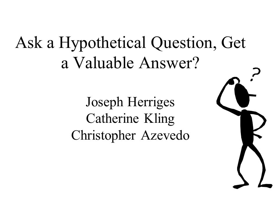 Ask a Hypothetical Question, Get a Valuable Answer.