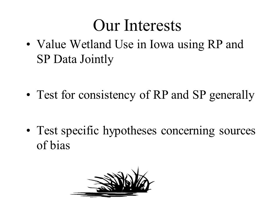Our Interests Value Wetland Use in Iowa using RP and SP Data Jointly Test for consistency of RP and SP generally Test specific hypotheses concerning s