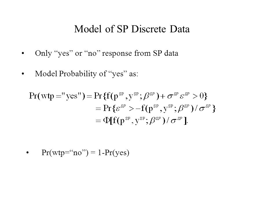 "Model of SP Discrete Data Only ""yes"" or ""no"" response from SP data Model Probability of ""yes"" as: Pr(wtp=""no"") = 1-Pr(yes)"