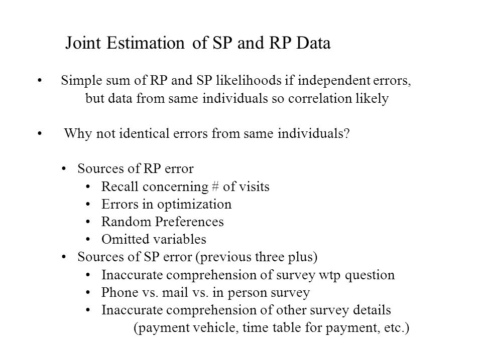 Joint Estimation of SP and RP Data Simple sum of RP and SP likelihoods if independent errors, but data from same individuals so correlation likely Why
