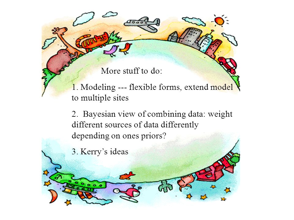 More stuff to do: 1. Modeling --- flexible forms, extend model to multiple sites 2.