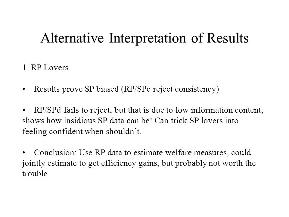 Alternative Interpretation of Results 1. RP Lovers Results prove SP biased (RP/SPc reject consistency) RP/SPd fails to reject, but that is due to low