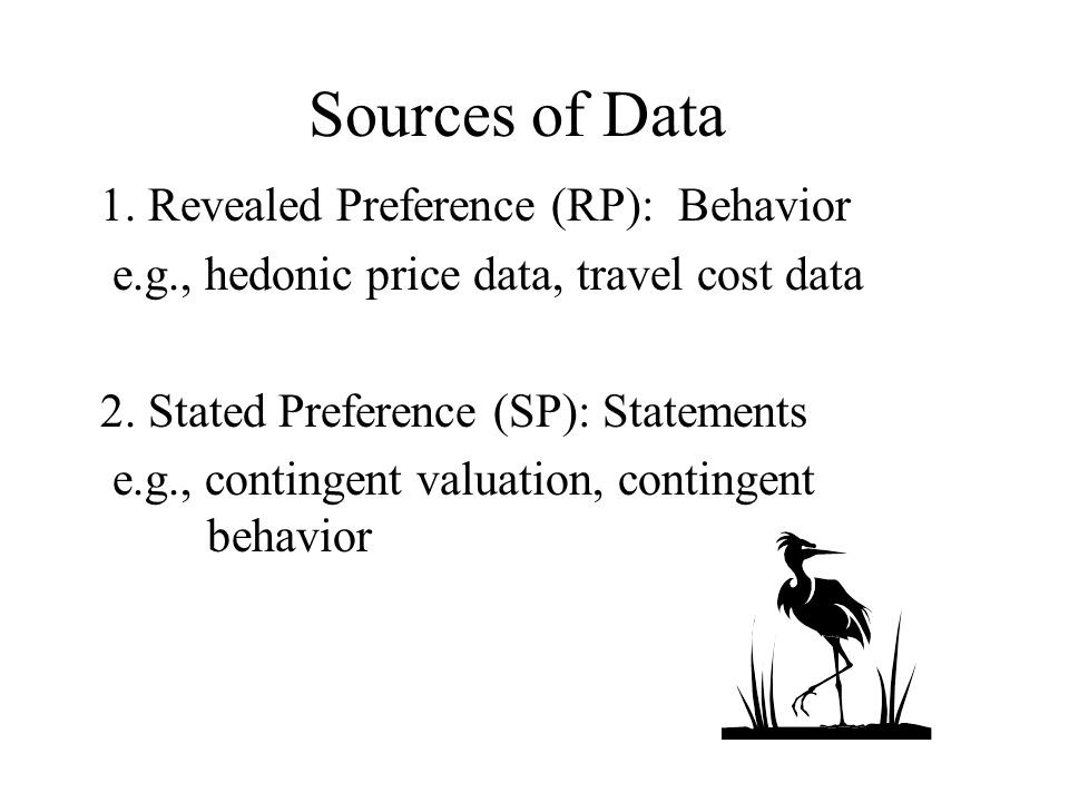 Sources of Data 1. Revealed Preference (RP): Behavior e.g., hedonic price data, travel cost data 2.