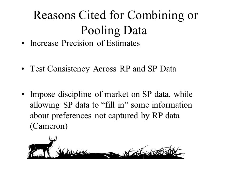 Reasons Cited for Combining or Pooling Data Increase Precision of Estimates Test Consistency Across RP and SP Data Impose discipline of market on SP data, while allowing SP data to fill in some information about preferences not captured by RP data (Cameron)