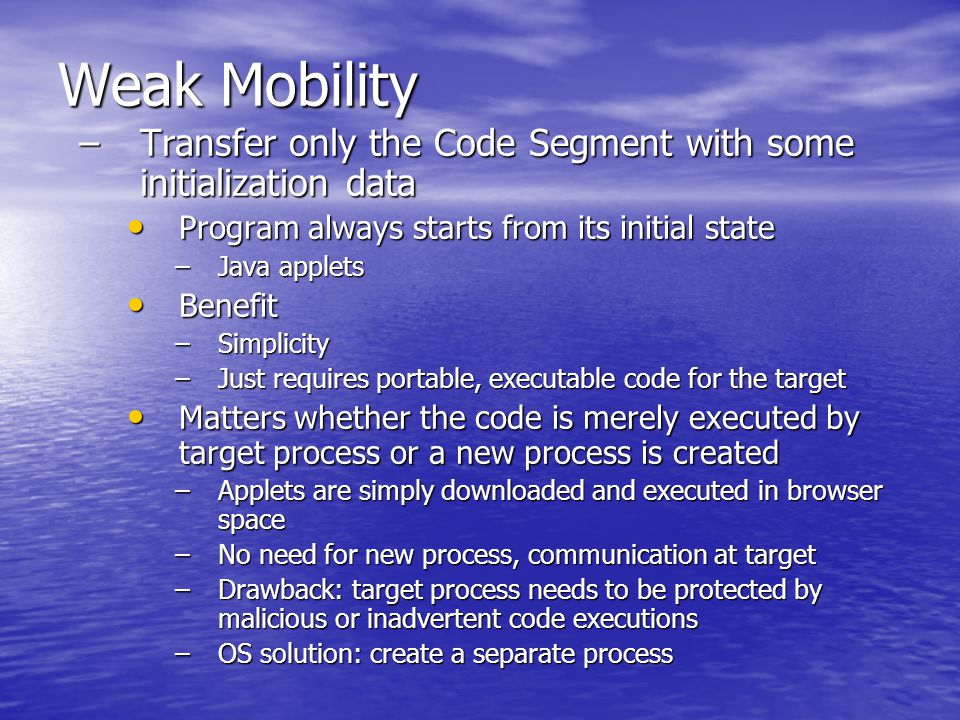 Weak Mobility –Transfer only the Code Segment with some initialization data Program always starts from its initial state Program always starts from its initial state –Java applets Benefit Benefit –Simplicity –Just requires portable, executable code for the target Matters whether the code is merely executed by target process or a new process is created Matters whether the code is merely executed by target process or a new process is created –Applets are simply downloaded and executed in browser space –No need for new process, communication at target –Drawback: target process needs to be protected by malicious or inadvertent code executions –OS solution: create a separate process
