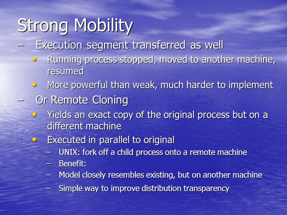 Strong Mobility –Execution segment transferred as well Running process stopped, moved to another machine, resumed Running process stopped, moved to another machine, resumed More powerful than weak, much harder to implement More powerful than weak, much harder to implement –Or Remote Cloning Yields an exact copy of the original process but on a different machine Yields an exact copy of the original process but on a different machine Executed in parallel to original Executed in parallel to original –UNIX: fork off a child process onto a remote machine –Benefit: –Model closely resembles existing, but on another machine –Simple way to improve distribution transparency