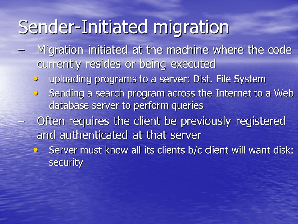 Sender-Initiated migration –Migration initiated at the machine where the code currently resides or being executed uploading programs to a server: Dist.