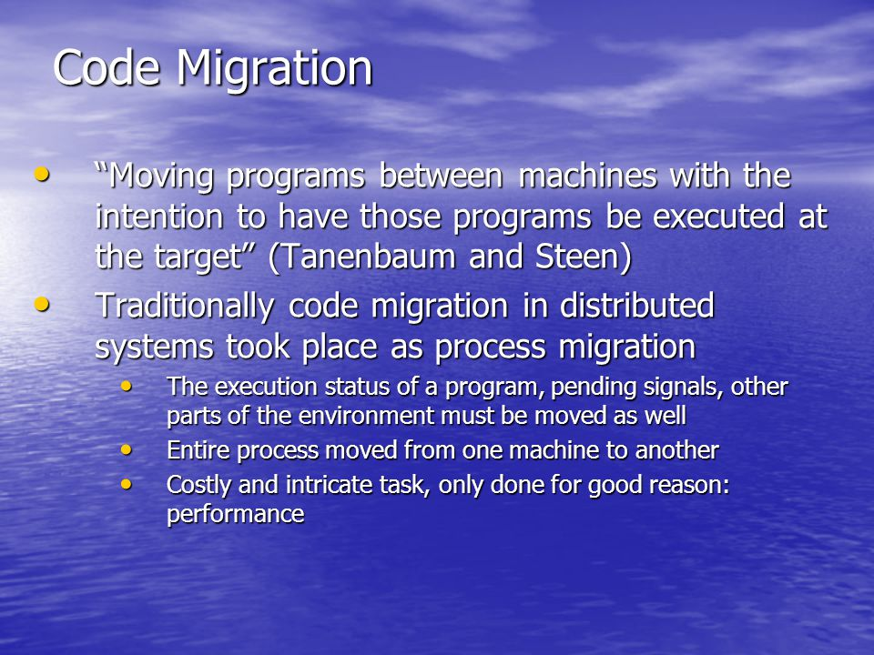 Code Migration Moving programs between machines with the intention to have those programs be executed at the target (Tanenbaum and Steen) Moving programs between machines with the intention to have those programs be executed at the target (Tanenbaum and Steen) Traditionally code migration in distributed systems took place as process migration Traditionally code migration in distributed systems took place as process migration The execution status of a program, pending signals, other parts of the environment must be moved as well The execution status of a program, pending signals, other parts of the environment must be moved as well Entire process moved from one machine to another Entire process moved from one machine to another Costly and intricate task, only done for good reason: performance Costly and intricate task, only done for good reason: performance