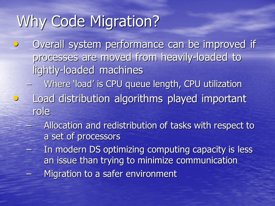 Retriever-Initiated migration –Initiative for code migration taken by the target machine Java applets Java applets –Simpler to implement, client takes initiative, downloading done anonymously downloading done anonymously server not interested in the client's resources server not interested in the client's resources Code migration to client done just for improving client side performance Code migration to client done just for improving client side performance Just server memory and network connections need be protected Just server memory and network connections need be protected