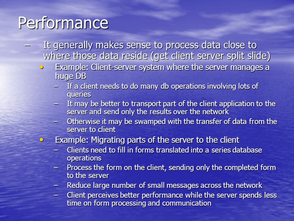 Performance –It generally makes sense to process data close to where those data reside (get client server split slide) Example: Client-server system where the server manages a huge DB Example: Client-server system where the server manages a huge DB –If a client needs to do many db operations involving lots of queries –It may be better to transport part of the client application to the server and send only the results over the network –Otherwise it may be swamped with the transfer of data from the server to client Example: Migrating parts of the server to the client Example: Migrating parts of the server to the client –Clients need to fill in forms translated into a series database operations –Process the form on the client, sending only the completed form to the server –Reduce large number of small messages across the network –Client perceives better performance while the server spends less time on form processing and communication