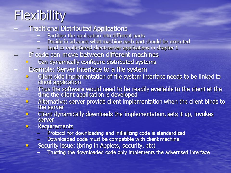Flexibility –Traditional Distributed Applications –Partition the application into different parts –Decide in advance what machine each part should be executed –Lead to multi-tiered client-server applications in chapter 1 –If code can move between different machines Can dynamically configure distributed systems Can dynamically configure distributed systems –Example: Server interface to a file system Client side implementation of file system interface needs to be linked to client application Client side implementation of file system interface needs to be linked to client application Thus the software would need to be readily available to the client at the time the client application is developed Thus the software would need to be readily available to the client at the time the client application is developed Alternative: server provide client implementation when the client binds to the server Alternative: server provide client implementation when the client binds to the server Client dynamically downloads the implementation, sets it up, invokes server Client dynamically downloads the implementation, sets it up, invokes server Requirements Requirements –Protocol for downloading and initializing code is standardized –Downloaded code must be compatible with client machine Security issue: (bring in Applets, security, etc) Security issue: (bring in Applets, security, etc) –Trusting the downloaded code only implements the advertised interface