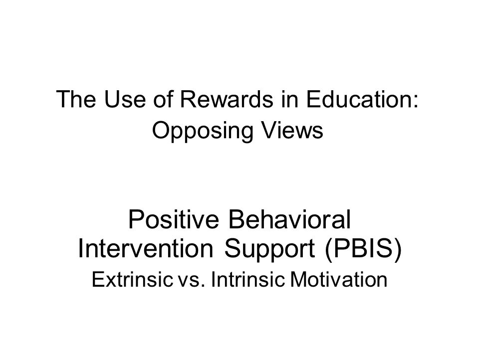 The Use of Rewards in Education: Opposing Views Positive Behavioral Intervention Support (PBIS) Extrinsic vs. Intrinsic Motivation