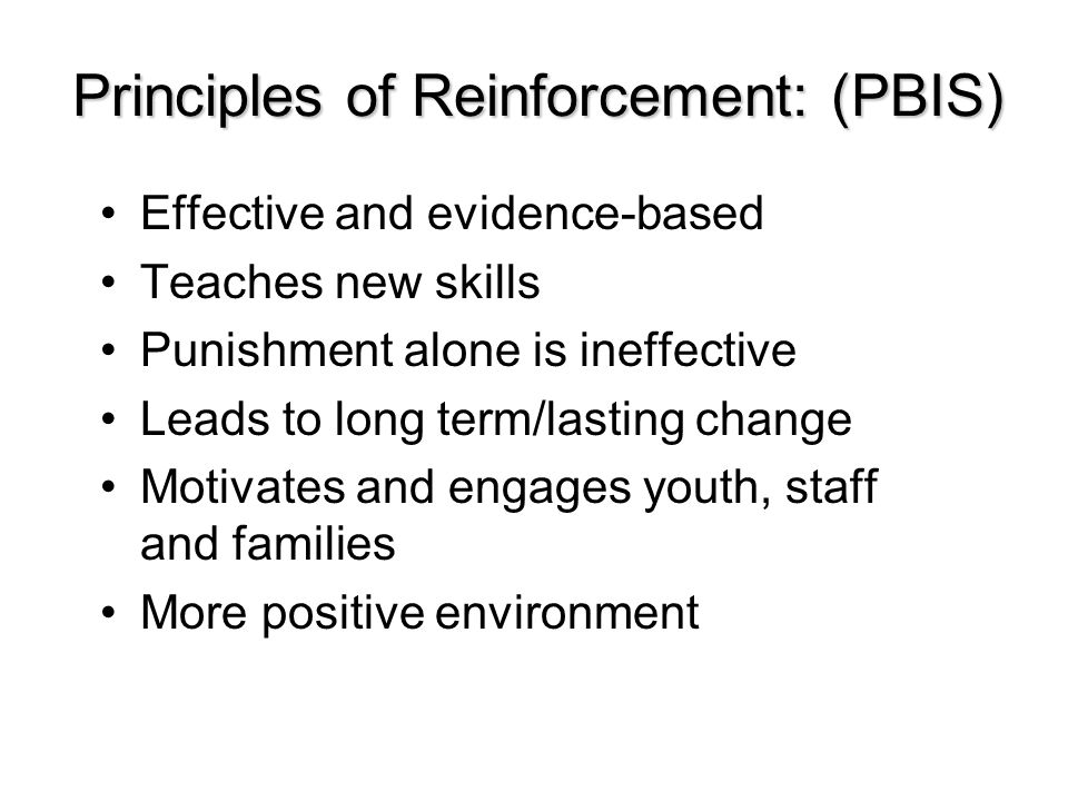 Principles of Reinforcement: (PBIS) Effective and evidence-based Teaches new skills Punishment alone is ineffective Leads to long term/lasting change