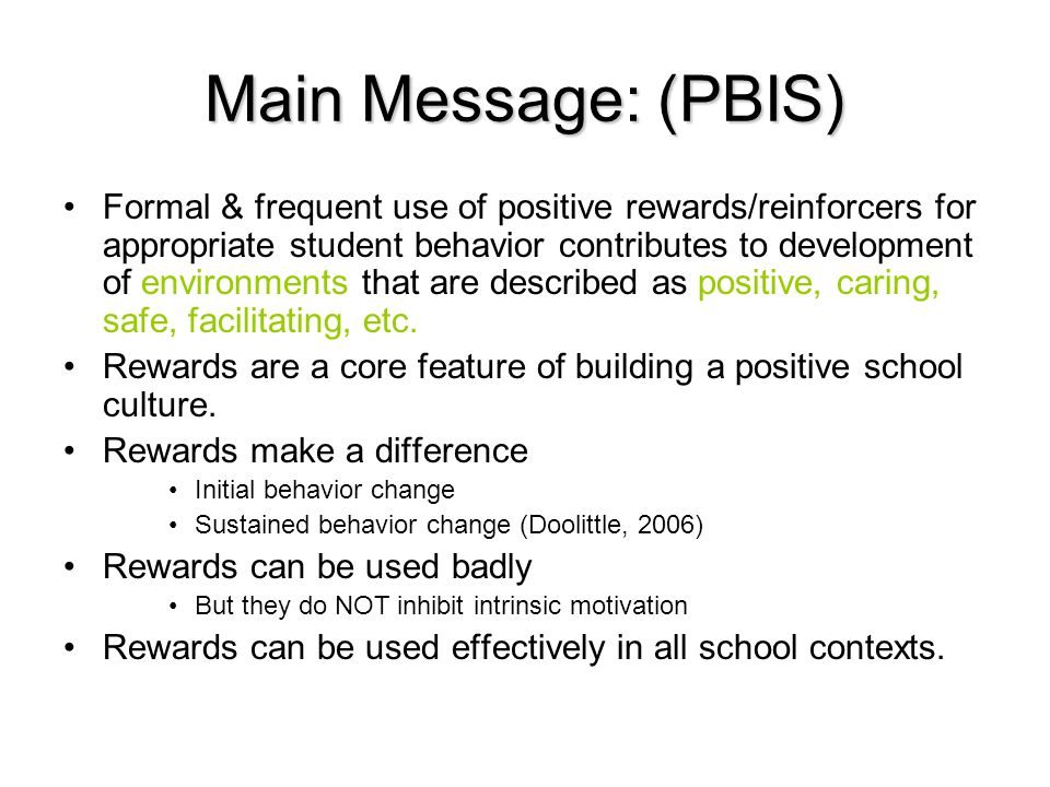 Main Message: (PBIS) Formal & frequent use of positive rewards/reinforcers for appropriate student behavior contributes to development of environments