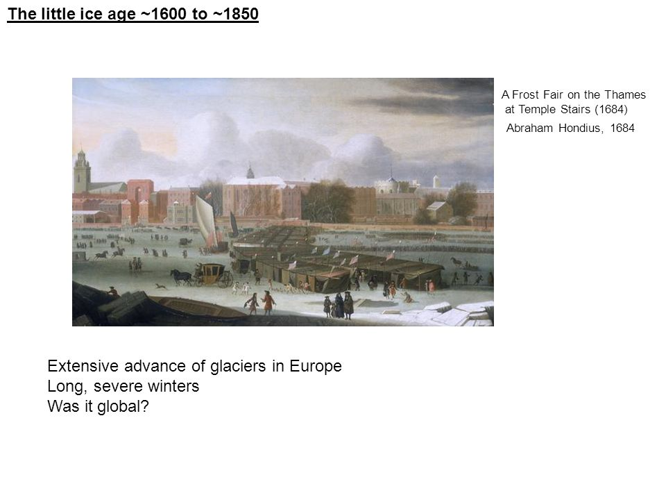 The little ice age ~1600 to ~1850 Extensive advance of glaciers in Europe Long, severe winters Was it global.