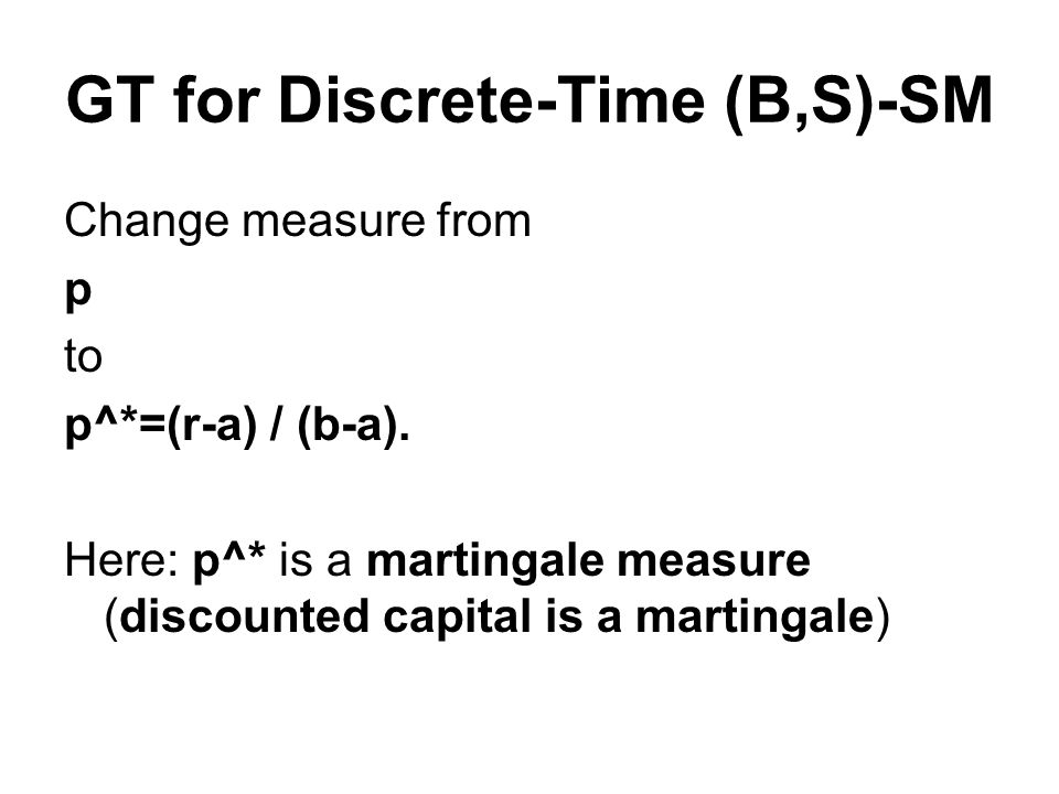 GT for Discrete-Time (B,S)-SM Change measure from p to p^*=(r-a) / (b-a).