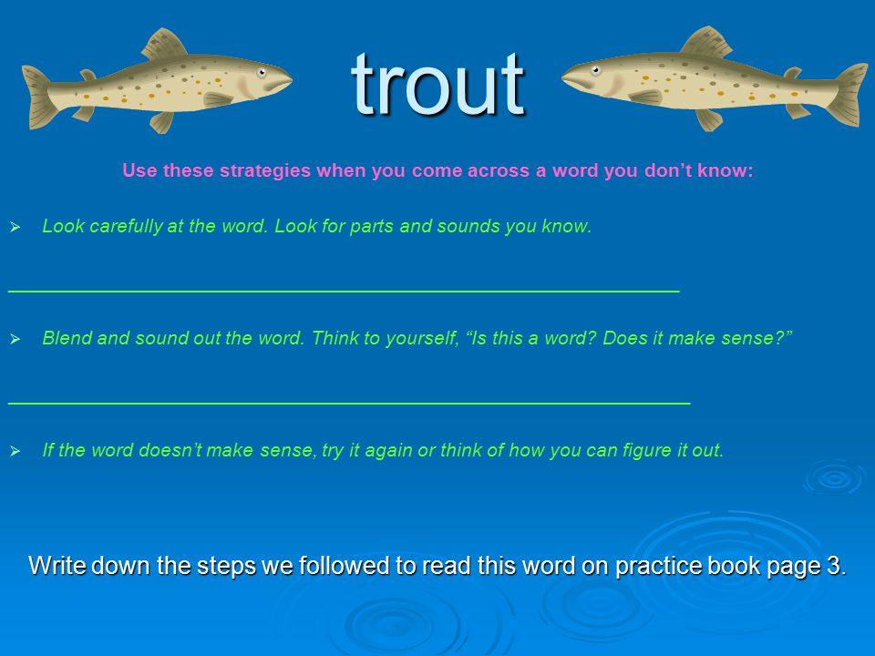 trout Use these strategies when you come across a word you don't know:   Look carefully at the word.