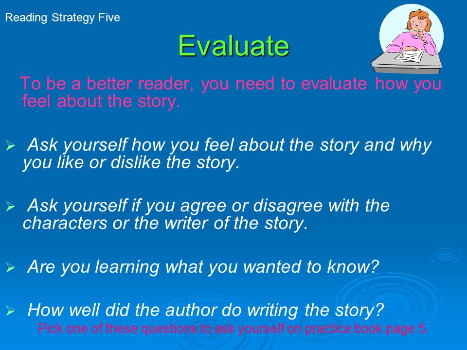 Evaluate To be a better reader, you need to evaluate how you feel about the story.