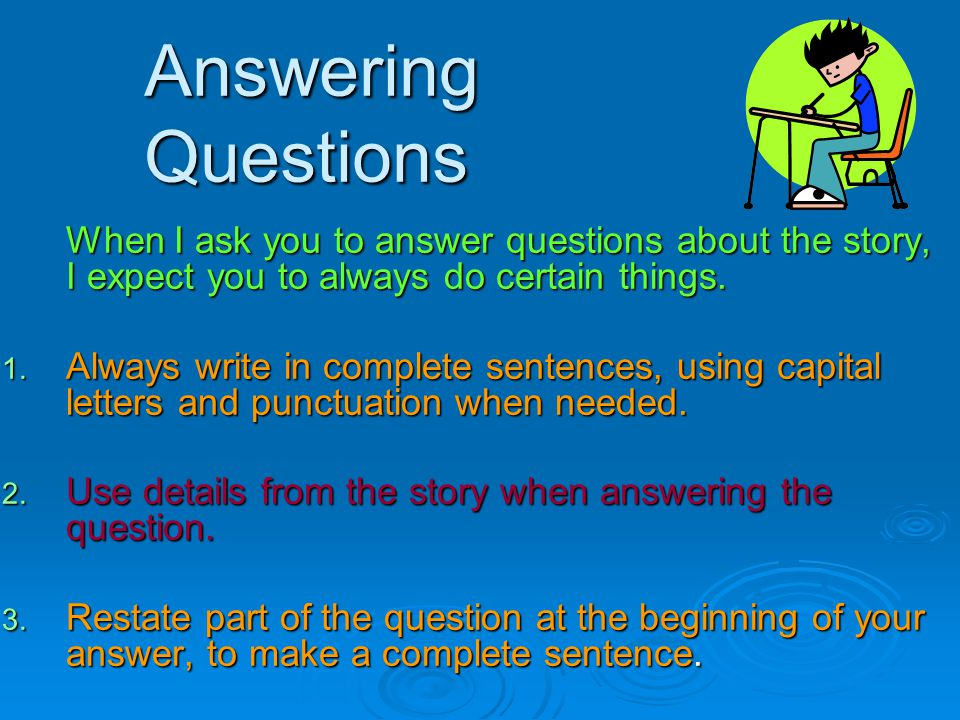 Answering Questions When I ask you to answer questions about the story, I expect you to always do certain things.
