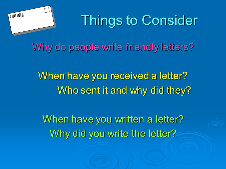 Things to Consider Why do people write friendly letters.