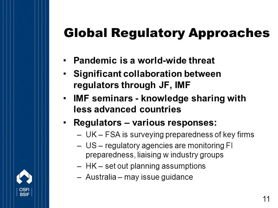 11 Global Regulatory Approaches Pandemic is a world-wide threat Significant collaboration between regulators through JF, IMF IMF seminars - knowledge sharing with less advanced countries Regulators – various responses: –UK – FSA is surveying preparedness of key firms –US – regulatory agencies are monitoring FI preparedness, liaising w industry groups –HK – set out planning assumptions –Australia – may issue guidance