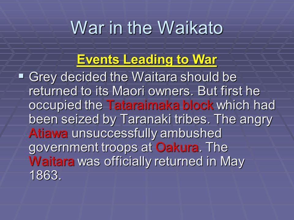 War in the Waikato Events Leading to War  Grey decided the Waitara should be returned to its Maori owners.