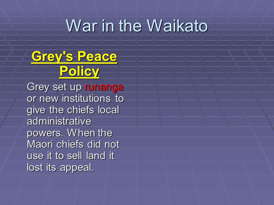 Grey s Peace Policy Grey set up runanga or new institutions to give the chiefs local administrative powers.