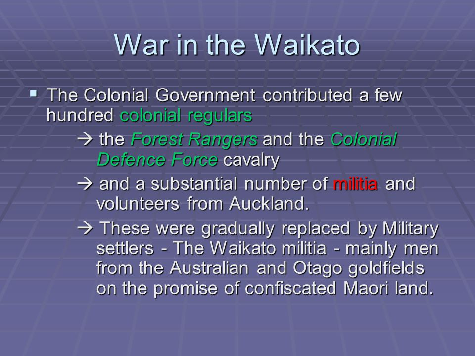 War in the Waikato  The Colonial Government contributed a few hundred colonial regulars  the Forest Rangers and the Colonial Defence Force cavalry  and a substantial number of militia and volunteers from Auckland.