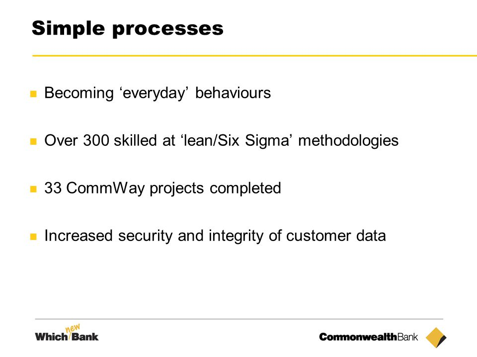 10 Simple processes Becoming 'everyday' behaviours Over 300 skilled at 'lean/Six Sigma' methodologies 33 CommWay projects completed Increased security and integrity of customer data