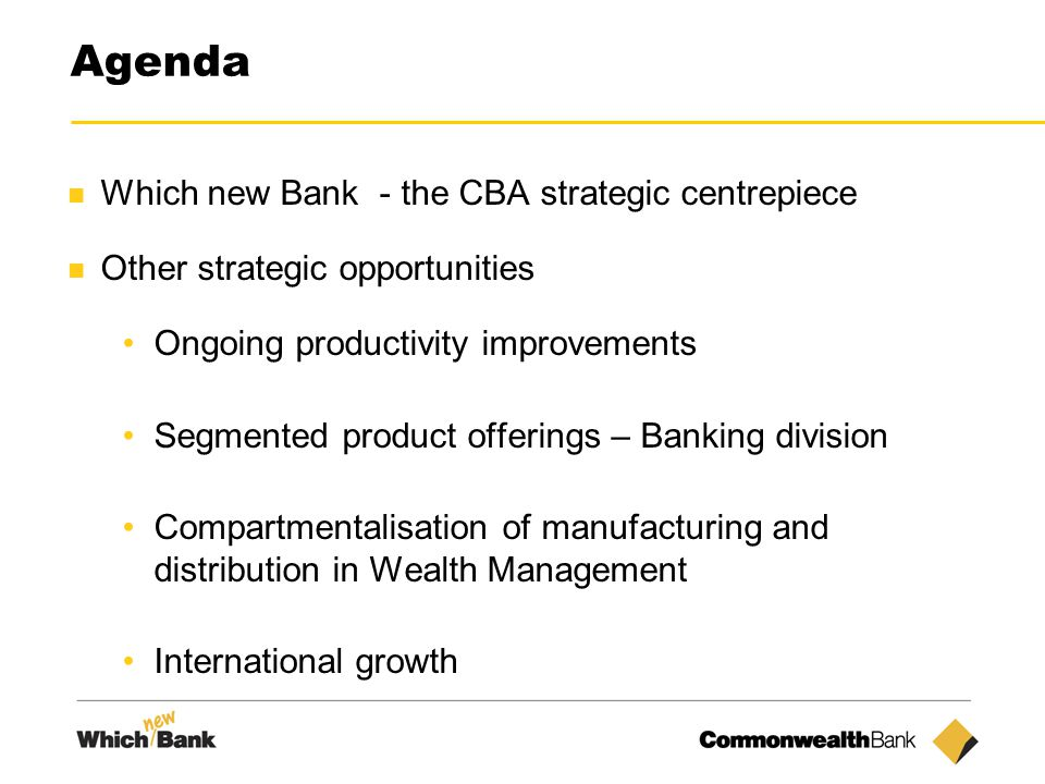 3 Agenda Which new Bank - the CBA strategic centrepiece Other strategic opportunities Ongoing productivity improvements Segmented product offerings – Banking division Compartmentalisation of manufacturing and distribution in Wealth Management International growth