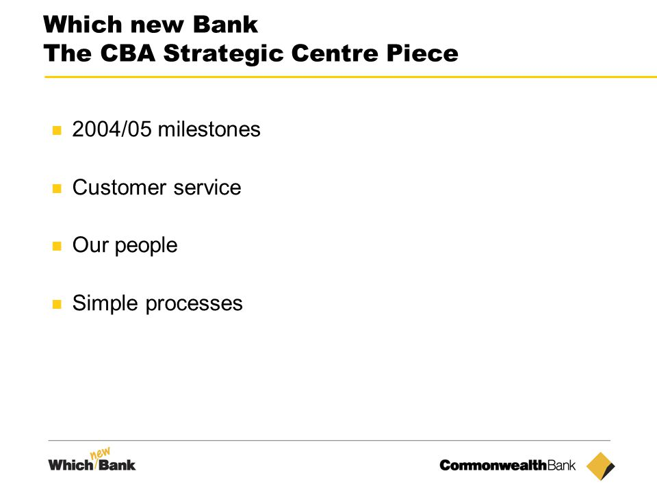 4 Which new Bank The CBA Strategic Centre Piece 2004/05 milestones Customer service Our people Simple processes
