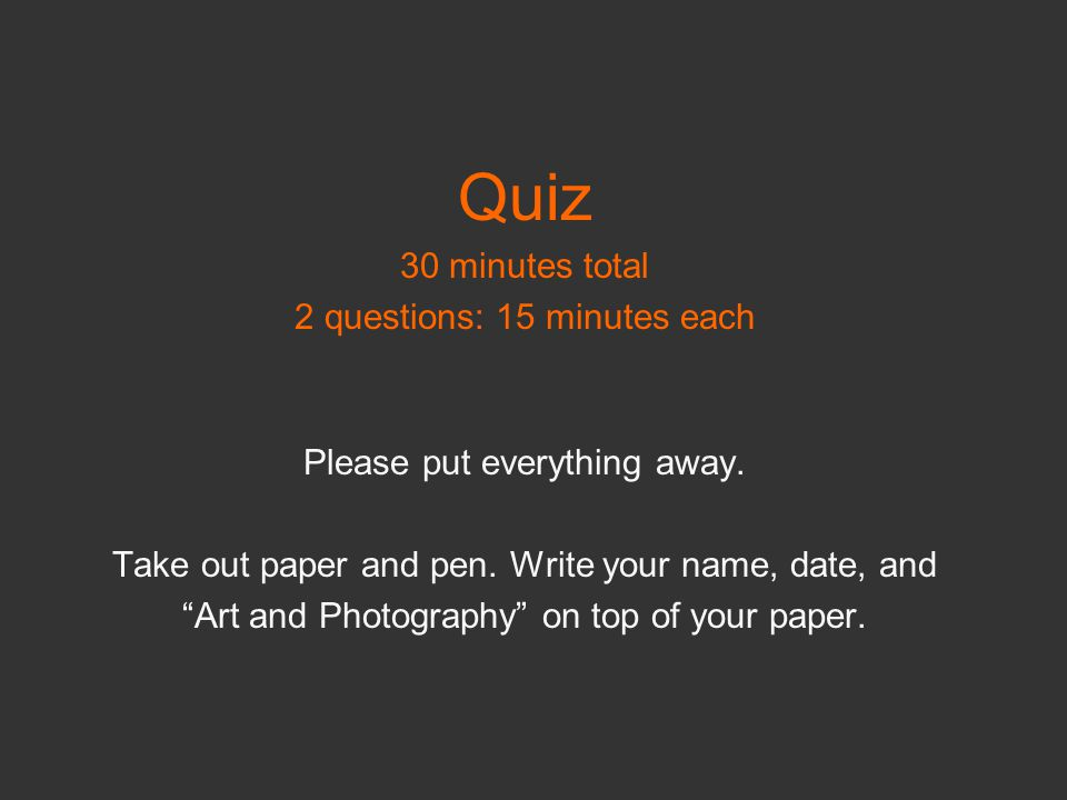 """Quiz 30 minutes total 2 questions: 15 minutes each Please put everything away. Take out paper and pen. Write your name, date, and """"Art and Photography"""