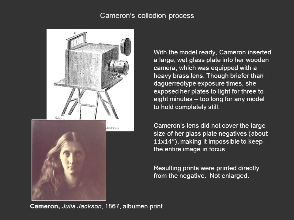 Cameron's collodion process With the model ready, Cameron inserted a large, wet glass plate into her wooden camera, which was equipped with a heavy br