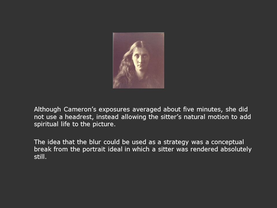 Although Cameron's exposures averaged about five minutes, she did not use a headrest, instead allowing the sitter's natural motion to add spiritual li