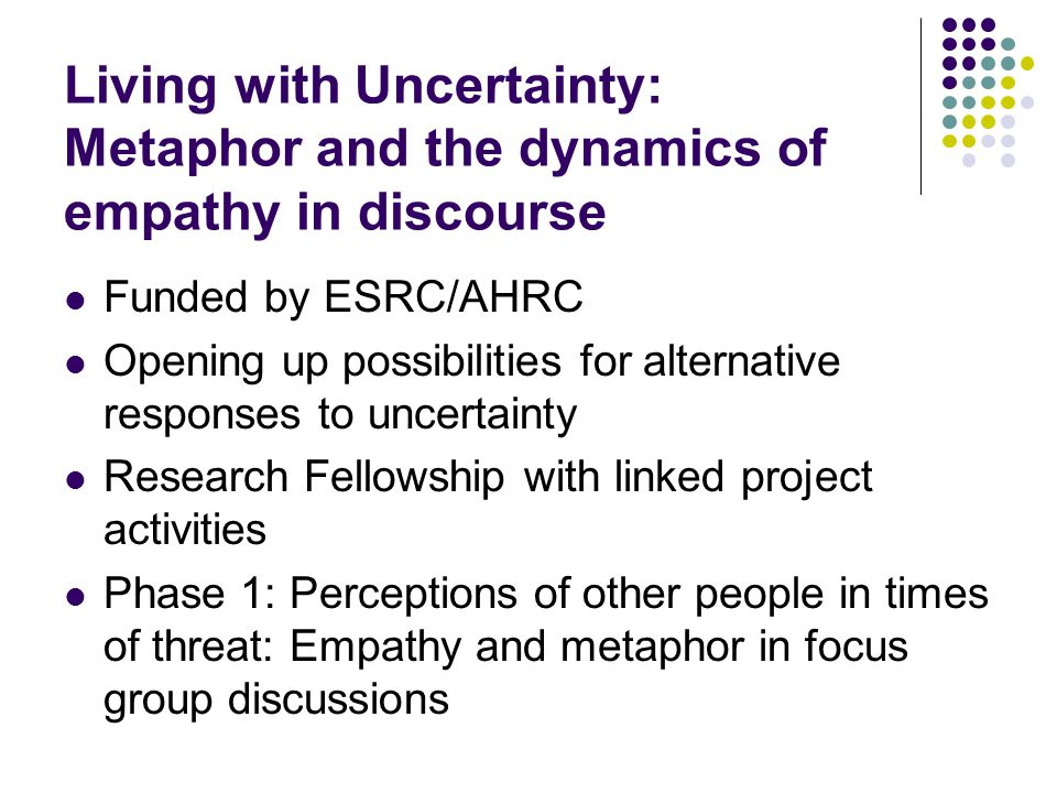 Living with Uncertainty: Metaphor and the dynamics of empathy in discourse Funded by ESRC/AHRC Opening up possibilities for alternative responses to u
