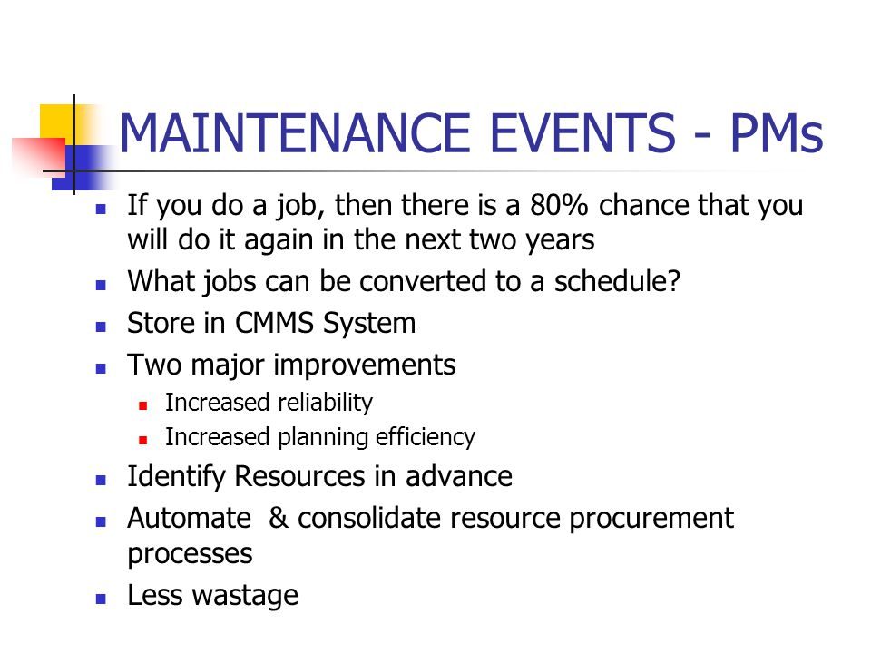 MAINTENANCE EVENTS - PMs If you do a job, then there is a 80% chance that you will do it again in the next two years What jobs can be converted to a schedule.