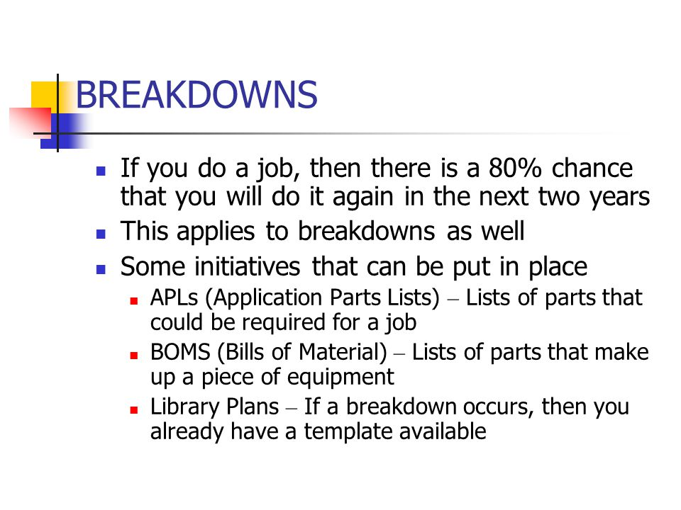 BREAKDOWNS If you do a job, then there is a 80% chance that you will do it again in the next two years This applies to breakdowns as well Some initiat