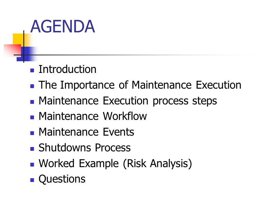 AGENDA Introduction The Importance of Maintenance Execution Maintenance Execution process steps Maintenance Workflow Maintenance Events Shutdowns Process Worked Example (Risk Analysis) Questions