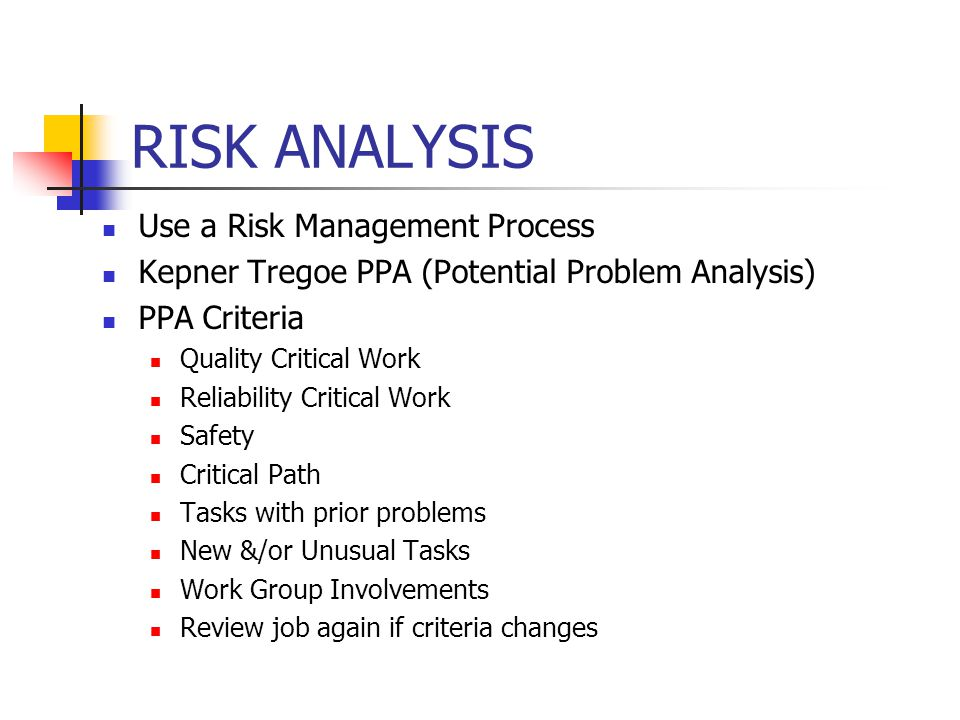RISK ANALYSIS Use a Risk Management Process Kepner Tregoe PPA (Potential Problem Analysis) PPA Criteria Quality Critical Work Reliability Critical Wor