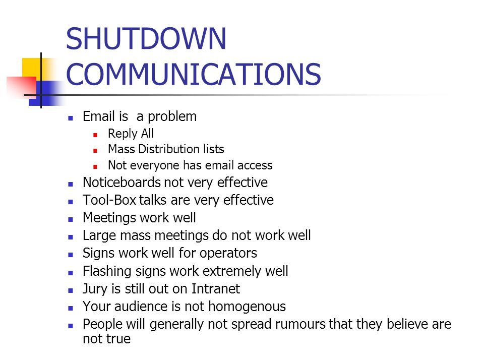 SHUTDOWN COMMUNICATIONS Email is a problem Reply All Mass Distribution lists Not everyone has email access Noticeboards not very effective Tool-Box talks are very effective Meetings work well Large mass meetings do not work well Signs work well for operators Flashing signs work extremely well Jury is still out on Intranet Your audience is not homogenous People will generally not spread rumours that they believe are not true