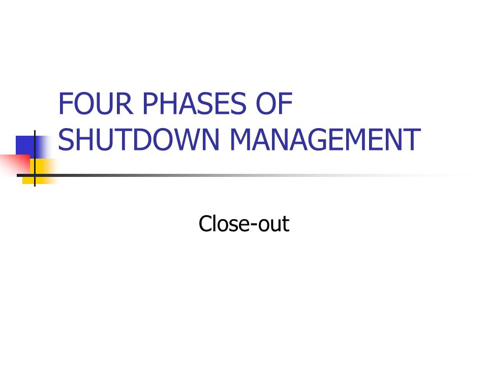 FOUR PHASES OF SHUTDOWN MANAGEMENT Close-out