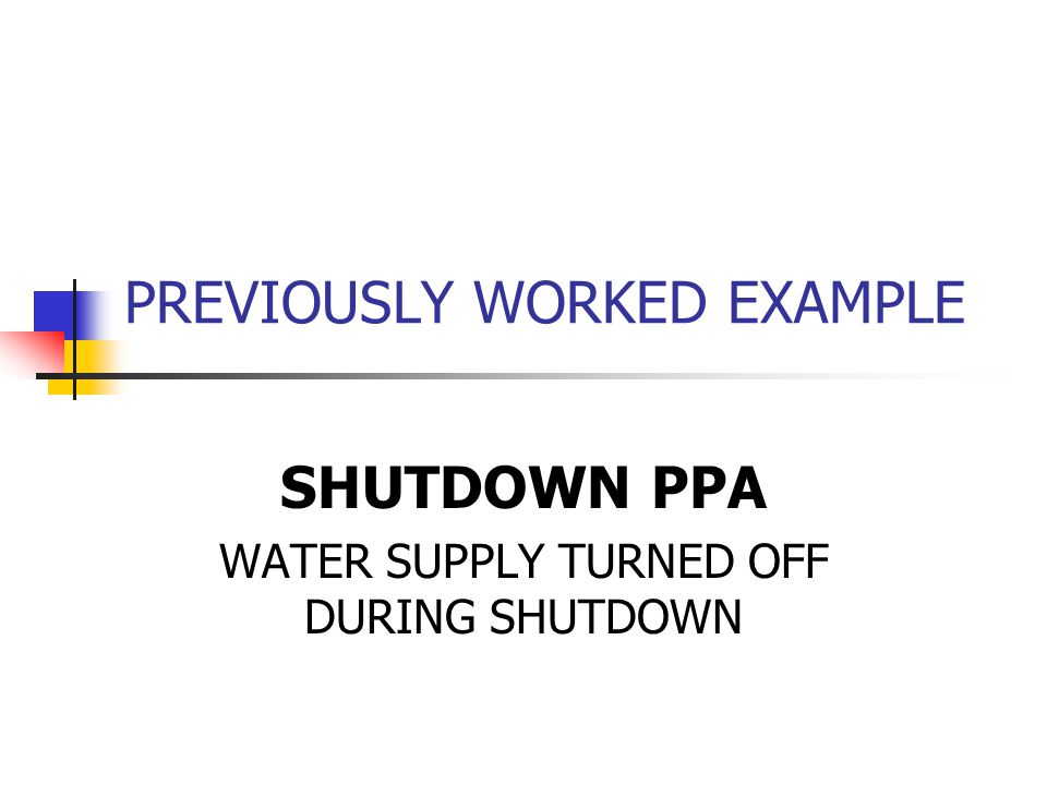 PREVIOUSLY WORKED EXAMPLE SHUTDOWN PPA WATER SUPPLY TURNED OFF DURING SHUTDOWN