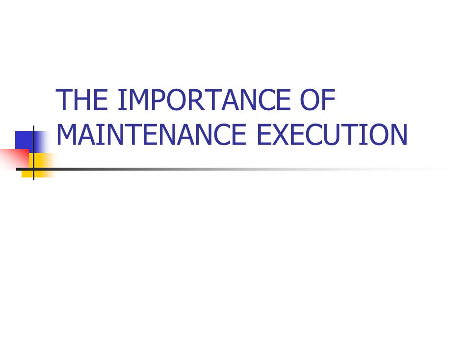THE IMPORTANCE OF MAINTENANCE EXECUTION