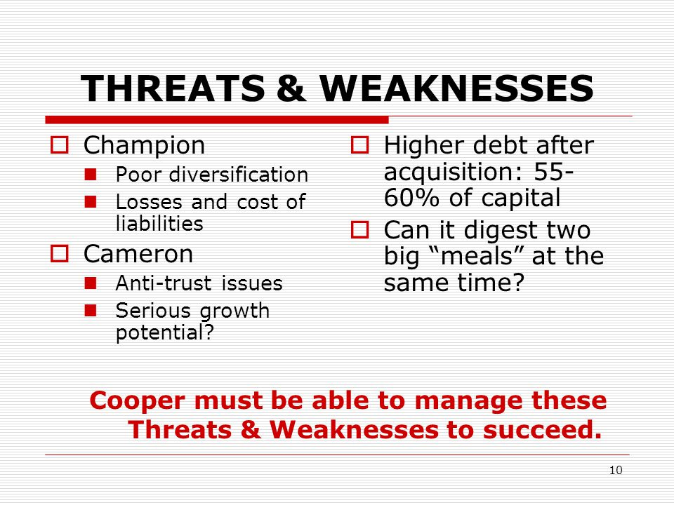 10 THREATS & WEAKNESSES  Champion Poor diversification Losses and cost of liabilities  Cameron Anti-trust issues Serious growth potential.
