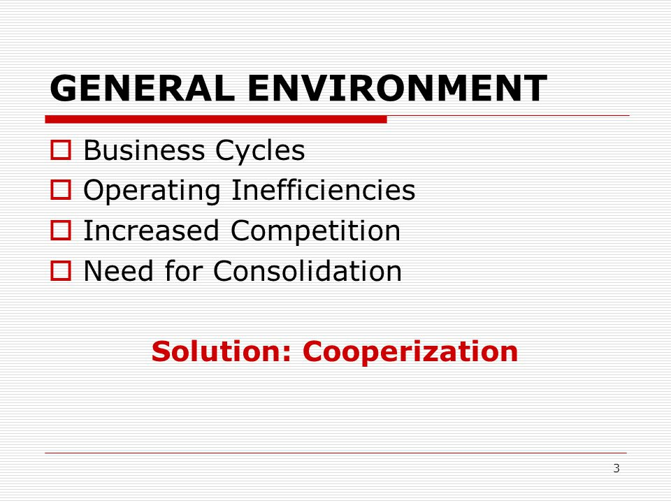3 GENERAL ENVIRONMENT  Business Cycles  Operating Inefficiencies  Increased Competition  Need for Consolidation Solution: Cooperization