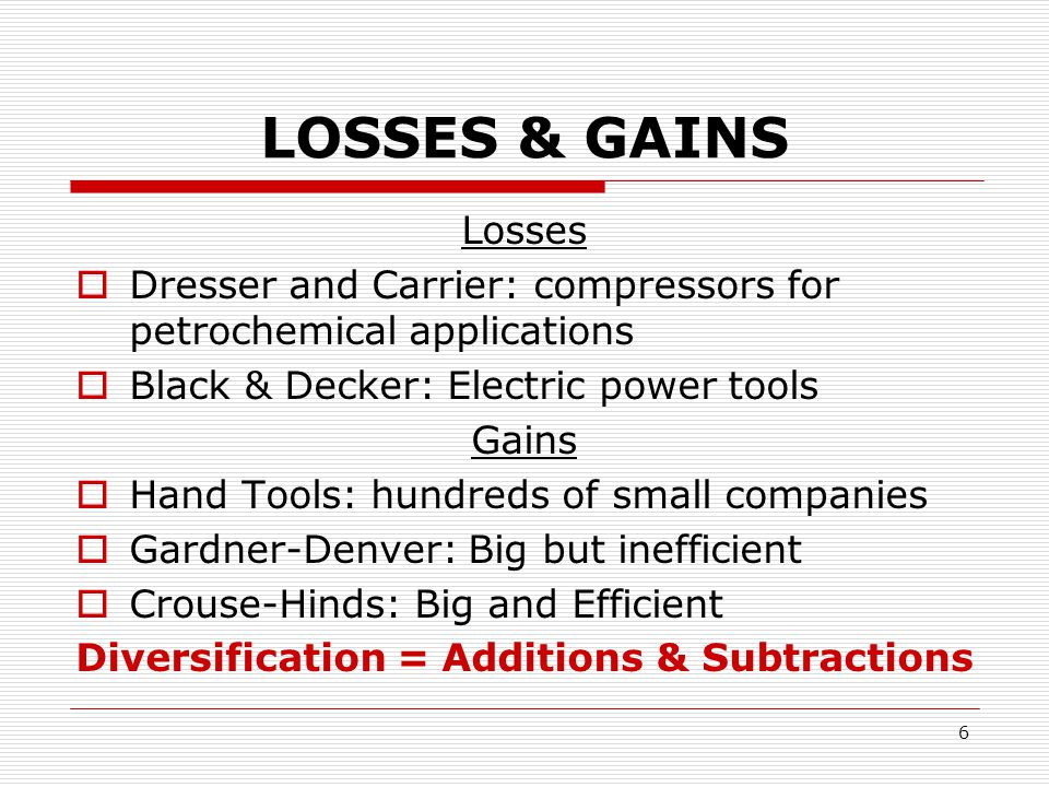6 LOSSES & GAINS Losses  Dresser and Carrier: compressors for petrochemical applications  Black & Decker: Electric power tools Gains  Hand Tools: hundreds of small companies  Gardner-Denver: Big but inefficient  Crouse-Hinds: Big and Efficient Diversification = Additions & Subtractions