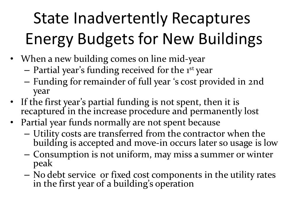 State Inadvertently Recaptures Energy Budgets for New Buildings When a new building comes on line mid-year – Partial year's funding received for the 1 st year – Funding for remainder of full year 's cost provided in 2nd year If the first year's partial funding is not spent, then it is recaptured in the increase procedure and permanently lost Partial year funds normally are not spent because – Utility costs are transferred from the contractor when the building is accepted and move-in occurs later so usage is low – Consumption is not uniform, may miss a summer or winter peak – No debt service or fixed cost components in the utility rates in the first year of a building's operation